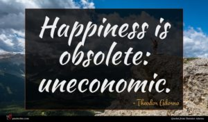 Theodor Adorno quote : Happiness is obsolete uneconomic ...