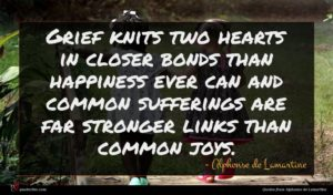 Alphonse de Lamartine quote : Grief knits two hearts ...