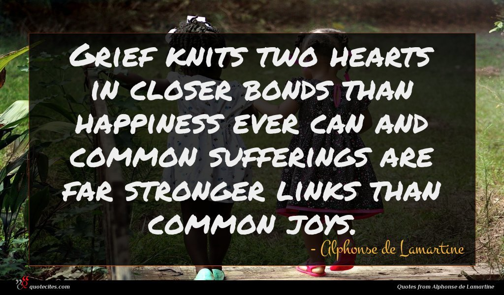 Grief knits two hearts in closer bonds than happiness ever can and common sufferings are far stronger links than common joys.