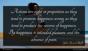 John Stuart Mill quote : Actions are right in ...
