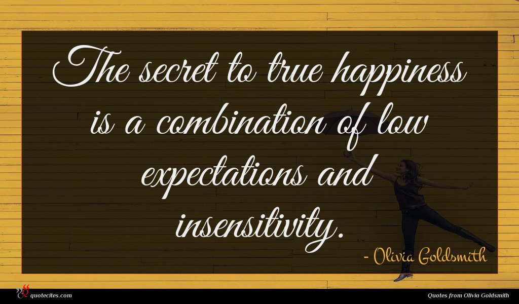The secret to true happiness is a combination of low expectations and insensitivity.