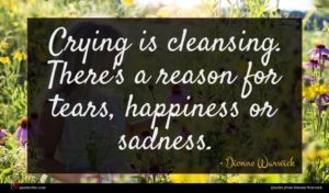 Dionne Warwick quote : Crying is cleansing There's ...
