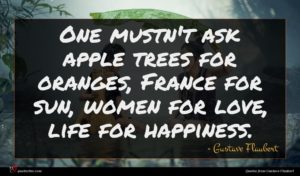 Gustave Flaubert quote : One mustn't ask apple ...