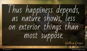 William Cowper quote : Thus happiness depends as ...