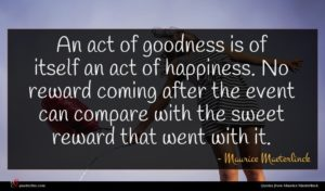 Maurice Maeterlinck quote : An act of goodness ...