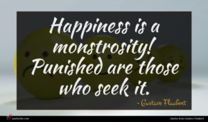 Gustave Flaubert quote : Happiness is a monstrosity ...