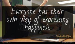 Shahrukh Khan quote : Everyone has their own ...