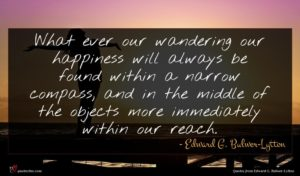 Edward G. Bulwer-Lytton quote : What ever our wandering ...