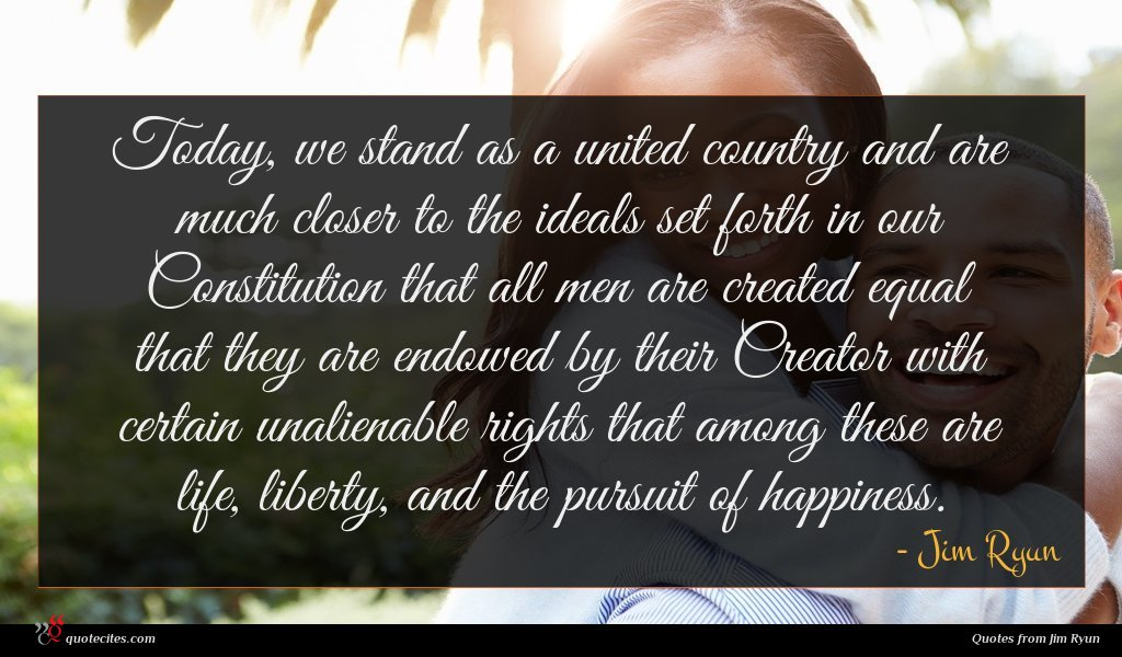 Today, we stand as a united country and are much closer to the ideals set forth in our Constitution that all men are created equal that they are endowed by their Creator with certain unalienable rights that among these are life, liberty, and the pursuit of happiness.
