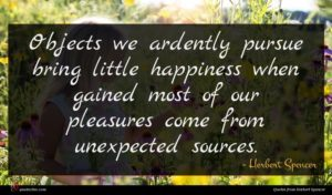 Herbert Spencer quote : Objects we ardently pursue ...