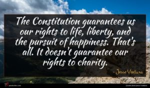Jesse Ventura quote : The Constitution guarantees us ...