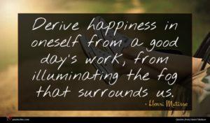 Henri Matisse quote : Derive happiness in oneself ...