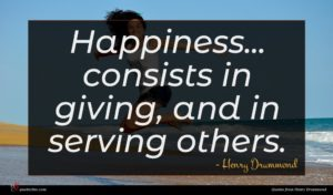 Henry Drummond quote : Happiness consists in giving ...