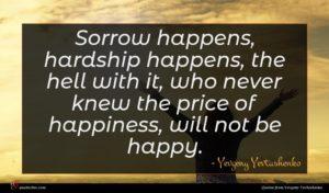 Yevgeny Yevtushenko quote : Sorrow happens hardship happens ...