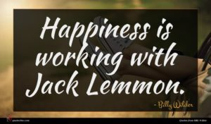 Billy Wilder quote : Happiness is working with ...