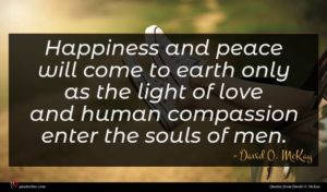 David O. McKay quote : Happiness and peace will ...