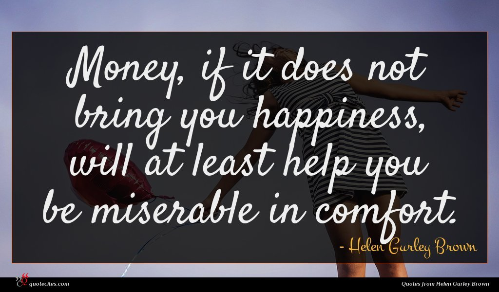 Money, if it does not bring you happiness, will at least help you be miserable in comfort.
