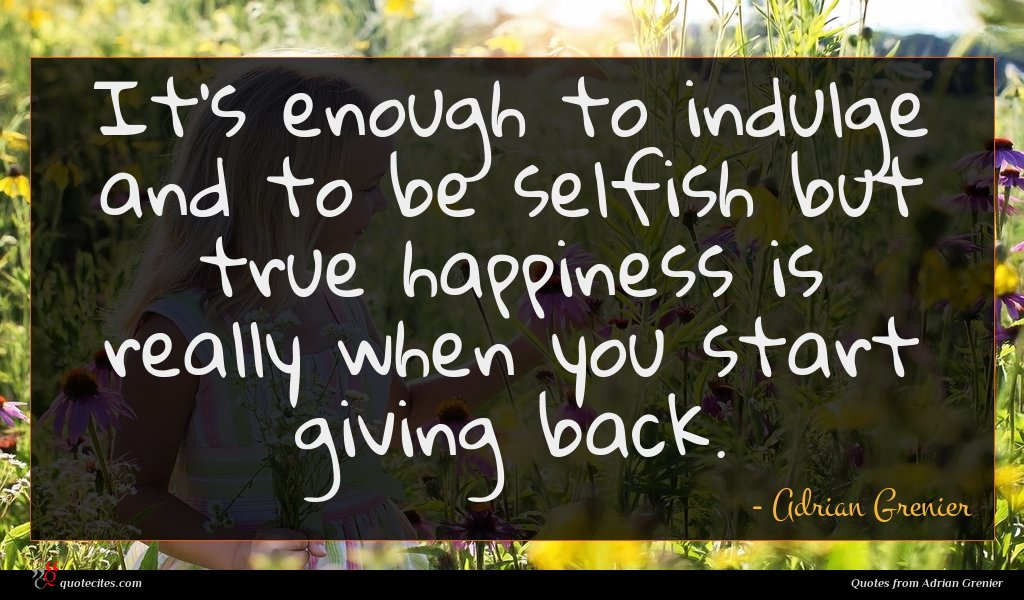 It's enough to indulge and to be selfish but true happiness is really when you start giving back.