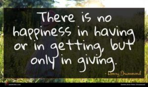 Henry Drummond quote : There is no happiness ...