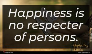 Stephen Fry quote : Happiness is no respecter ...