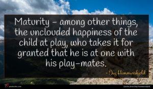 Dag Hammarskjold quote : Maturity - among other ...