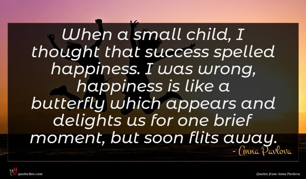 When a small child, I thought that success spelled happiness. I was wrong, happiness is like a butterfly which appears and delights us for one brief moment, but soon flits away.