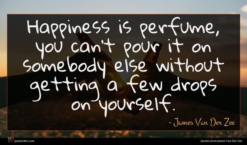Happiness is perfume, you can't pour it on somebody else without getting a few drops on yourself.