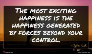 Ogden Nash quote : The most exciting happiness ...