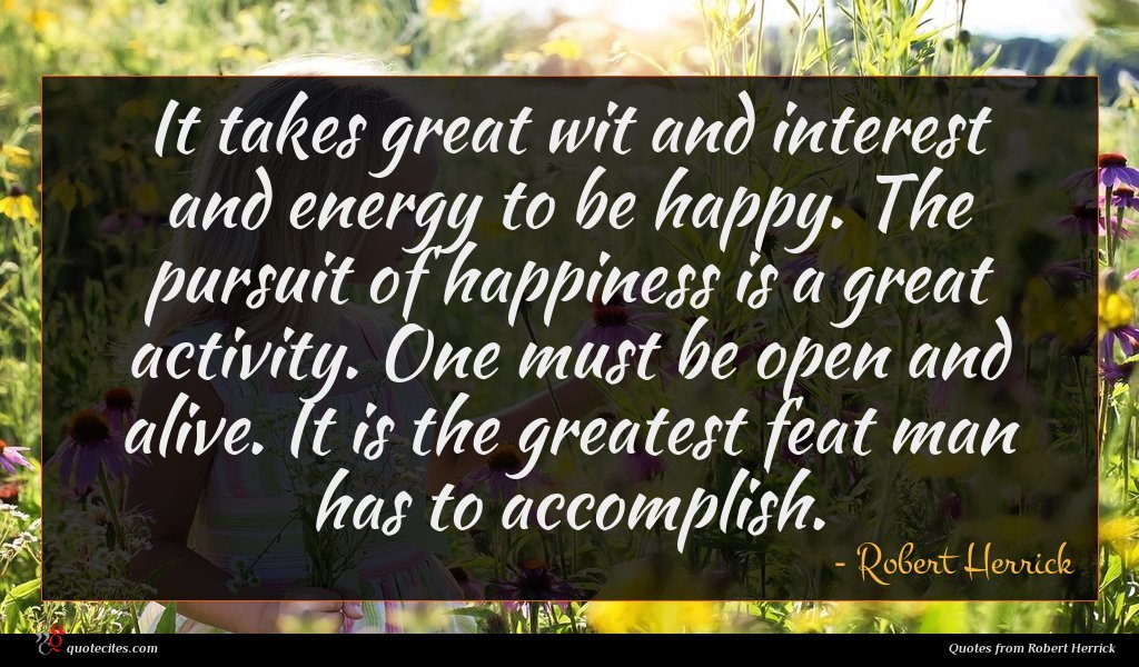 It takes great wit and interest and energy to be happy. The pursuit of happiness is a great activity. One must be open and alive. It is the greatest feat man has to accomplish.