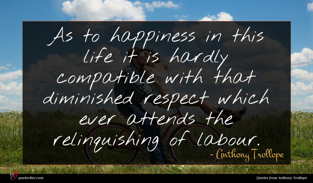 As to happiness in this life it is hardly compatible with that diminished respect which ever attends the relinquishing of labour.