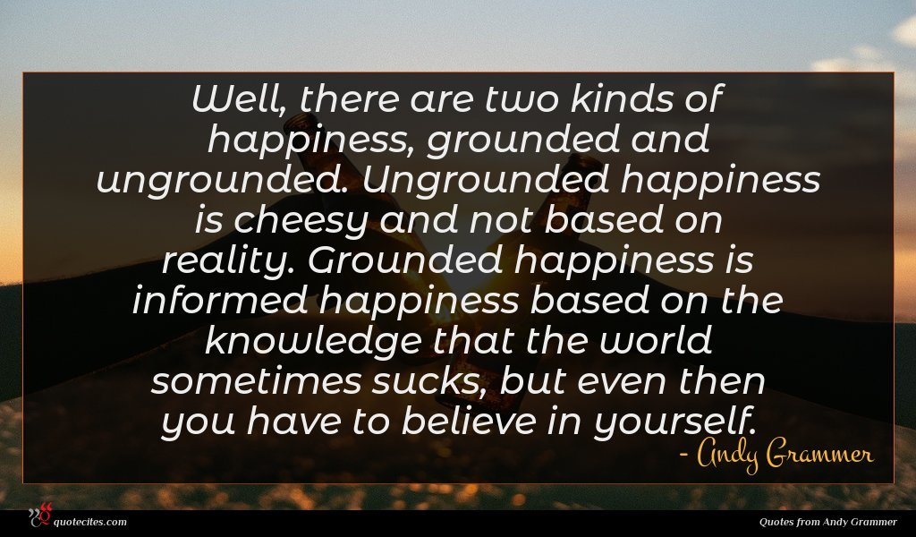 Well, there are two kinds of happiness, grounded and ungrounded. Ungrounded happiness is cheesy and not based on reality. Grounded happiness is informed happiness based on the knowledge that the world sometimes sucks, but even then you have to believe in yourself.