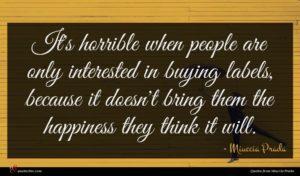 Miuccia Prada quote : It's horrible when people ...