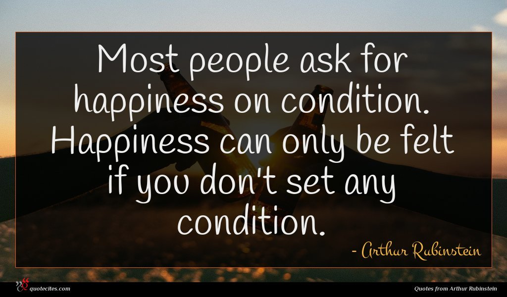 Most people ask for happiness on condition. Happiness can only be felt if you don't set any condition.