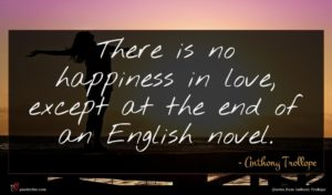 Anthony Trollope quote : There is no happiness ...