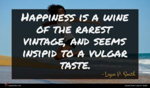 Logan P. Smith quote : Happiness is a wine ...