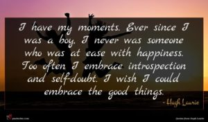 Hugh Laurie quote : I have my moments ...