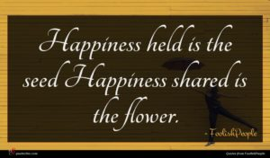 FoolishPeople quote : Happiness held is the ...