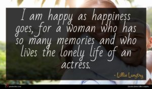 Lillie Langtry quote : I am happy as ...