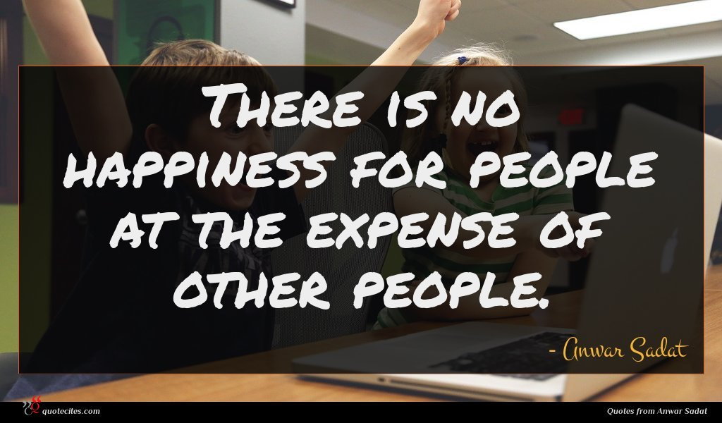 There is no happiness for people at the expense of other people.