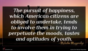 Malcolm Muggeridge quote : The pursuit of happiness ...