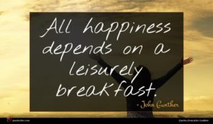 John Gunther quote : All happiness depends on ...
