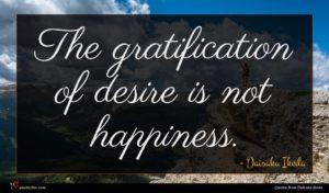 Daisaku Ikeda quote : The gratification of desire ...