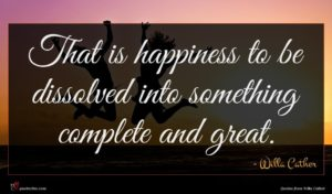 Willa Cather quote : That is happiness to ...