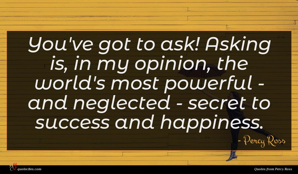 You've got to ask! Asking is, in my opinion, the world's most powerful - and neglected - secret to success and happiness.