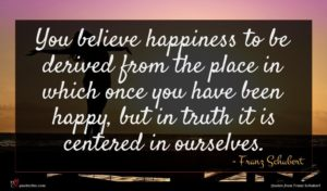 Franz Schubert quote : You believe happiness to ...
