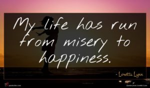 Loretta Lynn quote : My life has run ...