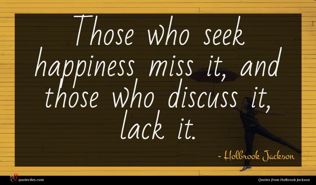 Those who seek happiness miss it, and those who discuss it, lack it.