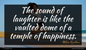 Milan Kundera quote : The sound of laughter ...