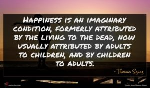 Thomas Szasz quote : Happiness is an imaginary ...