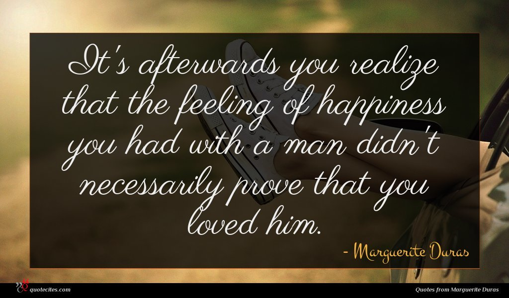 It's afterwards you realize that the feeling of happiness you had with a man didn't necessarily prove that you loved him.